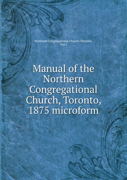 Toronto Manual of the Northern Congregational Church, Toronto, 1875 microform цена в Москве и Питере