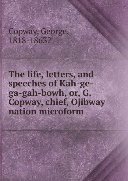 George Copway The life, letters, and speeches of Kah-ge-ga-gah-bowh. Or, G. Copway, chief, Ojibway nation microform recollections of a forest life or the life and travels of kah ge ga gah bowh or george copway chief of the ojibway nation