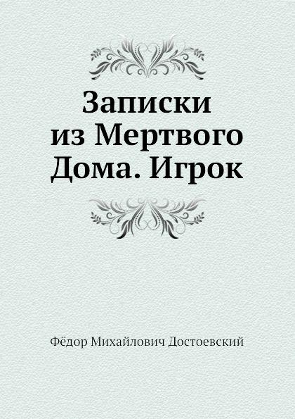 Ф.М. Достоевский Записки из Мертвого Дома. Игрок