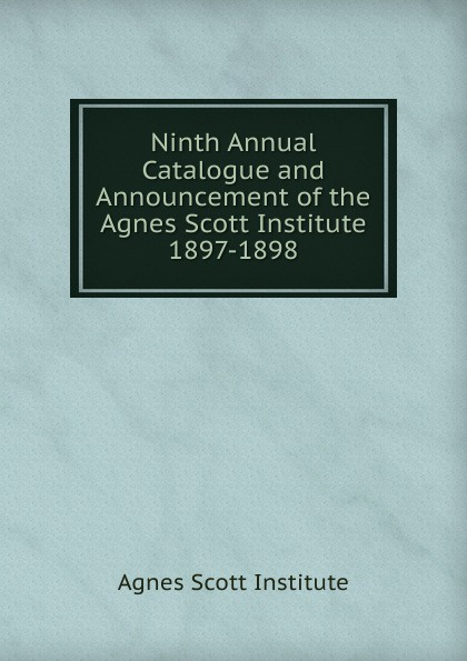 Agnes Scott Institute Ninth Annual Catalogue and Announcement of the