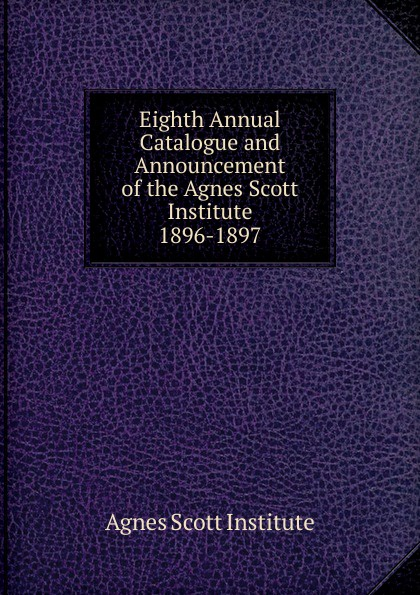 Agnes Scott Institute Eighth Annual Catalogue and Announcement of the