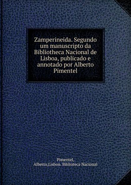 Alberto Pimentel Zamperineida. Segundo um manuscripto da Bibliotheca Nacional de Lisboa, publicado e annotado por Alberto Pimentel pinto de carvalho lisboa d outros tempos por pinto de carvalho tinop