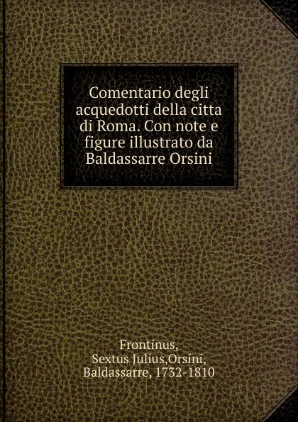 Sextus Julius Frontinus Comentario degli acquedotti della citta di Roma. Con note e figure illustrato da Baldassarre Orsini italy laws statuti della citta di roma