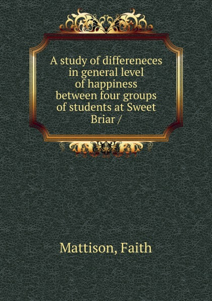 Faith Mattison A study of differeneces in general level of happiness between four groups of students at Sweet Briar / недорго, оригинальная цена