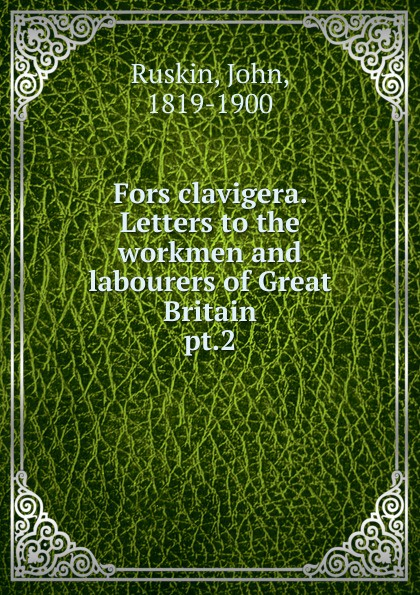 John Ruskin Fors clavigera. Letters to the workmen and labourers of Great Britain john ruskin fors clavigera letters to the workmen and labourers of great britain volume 1 2