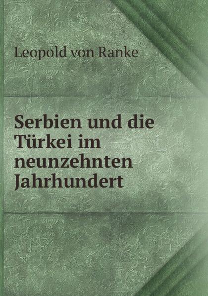 Leopold von Ranke Serbien und die Turkei im neunzehnten Jahrhundert georg korn die heilkunde im neunzehnten jahrhundert