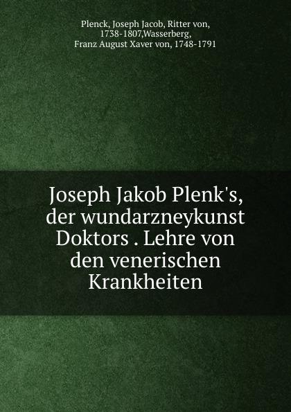 Joseph Jacob Plenck Joseph Jakob Plenk.s, der wundarzneykunst Doktors . Lehre von den venerischen Krankheiten pascal joseph von ferro von der ansteckung der epidemischen krankheiten