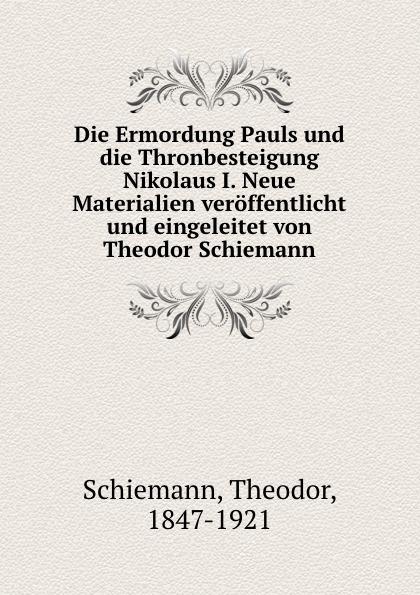 Theodor Schiemann Die Ermordung Pauls und die Thronbesteigung Nikolaus I. Neue Materialien veroffentlicht und eingeleitet von Theodor Schiemann