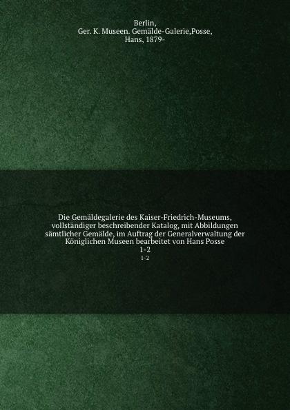 Hans Posse Die Gemaldegalerie des Kaiser-Friedrich-Museums, vollstandiger beschreibender Katalog, mit Abbildungen samtlicher Gemalde, im Auftrag der Generalverwaltung der Koniglichen Museen bearbeitet von Hans Posse цена и фото