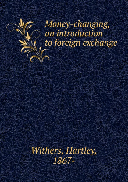 Hartley Withers Money-changing, an introduction to foreign exchange цена
