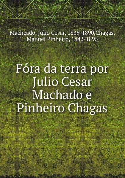 Julio Cesar Machcado Fora da terra por Julio Cesar Machado e Pinheiro Chagas julio cesar machado a vida em lisboa
