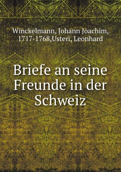 Johann Joachim Winckelmann Briefe an seine Freunde in der Schweiz johann joachim winckelmann johann erich biester johann winkelmanns briefe an einen seiner vertrautesten freunde in den jahren 1756 bis 1768 nebst einem anhange von briefen an verschiedene andere personen