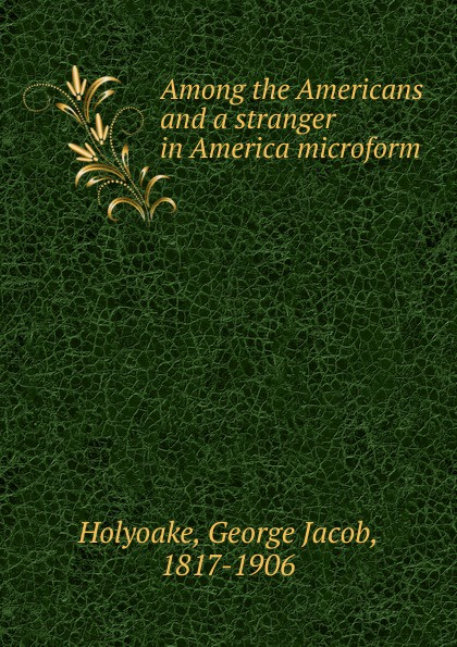 Holyoake George Jacob Among the Americans and a stranger in America microform sitemap html page 8 page 6 page 2 page 10