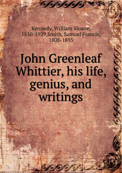 William Sloane Kennedy John Greenleaf Whittier, his life, genius, and writings цена и фото