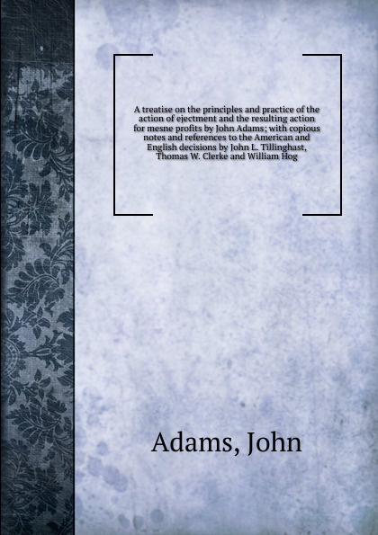 John Adams A treatise on the principles and practice of the action of ejectment and the resulting action for mesne profits by John Adams motivation and action