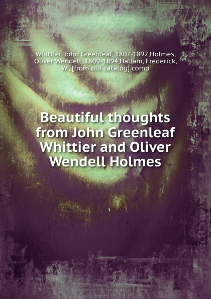 Oliver Wendell Holmes Beautiful thoughts from John Greenleaf Whittier and Oliver Wendell Holmes