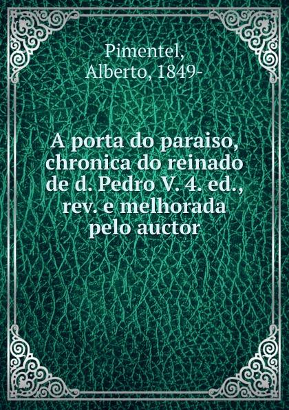 Alberto Pimentel A porta do paraiso, chronica do reinado de d. Pedro V. 4. ed., rev. e melhorada pelo auctor alberto pimentel o capote do snr praz