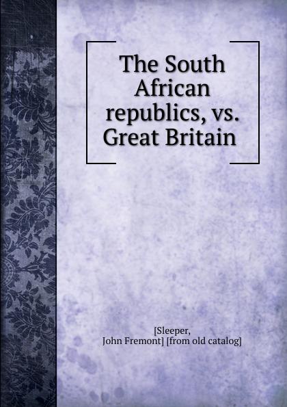 John Fremont Sleeper The South African republics, vs. Great Britain цена и фото