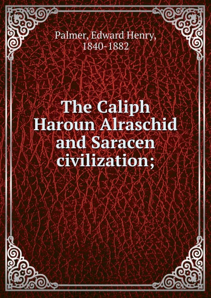 Edward Henry Palmer The Caliph Haroun Alraschid and Saracen civilization t l williams the last caliph