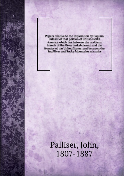 John Palliser Papers relative to the exploration by Captain Palliser of that portion of British North America which lies between the northern branch of the River Saskatchewan and the frontier of the United States river between