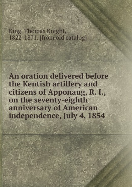 Thomas Knight An oration delivered before the Kentish artillery and citizens of Apponaug, R. I., on the seventy-eighth anniversary of American independence, July 4, 1854 dyer sidney an olio of love and song delivered before the athenian society of indiana university july 31 1855