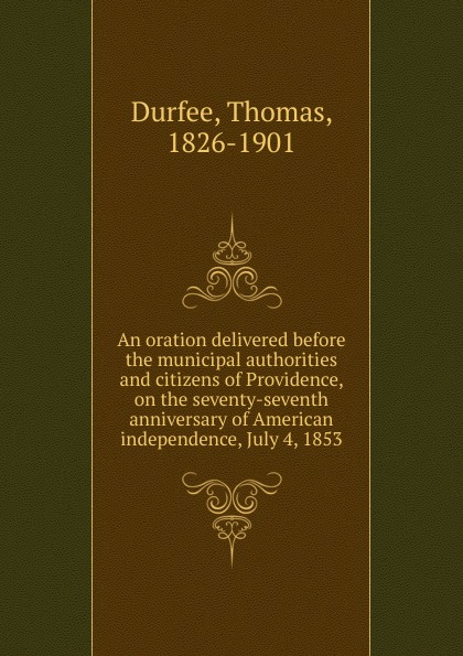 Thomas Durfee An oration delivered before the municipal authorities and citizens of Providence, on the seventy-seventh anniversary of American independence, July 4, 1853 dyer sidney an olio of love and song delivered before the athenian society of indiana university july 31 1855