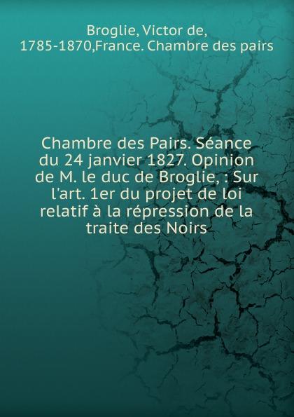 Victor de Broglie Chambre des Pairs. Seance du 24 janvier 1827. Opinion de M. le duc de Broglie alexandre dumas le page du duc de savoie i ii