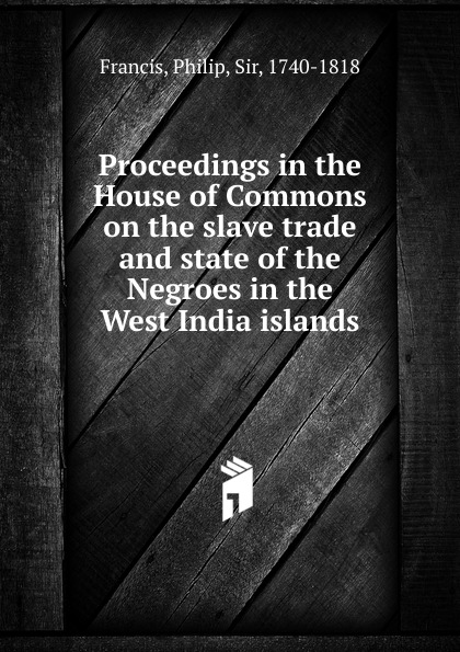 Philip Francis Proceedings in the House of Commons on the slave trade and state of the Negroes in the West India islands sachin kumar sharma rationalisation of input subsidy in india under trade liberalisation