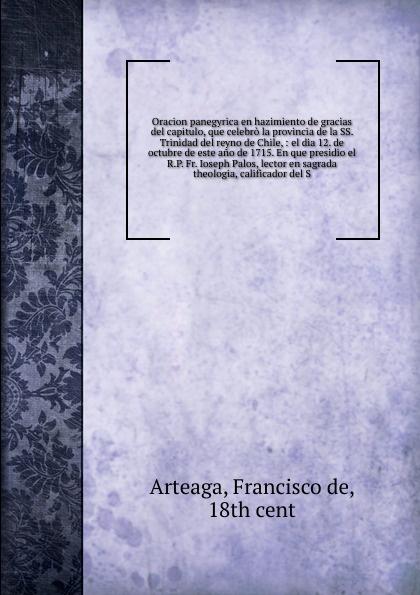 Francisco de Arteaga Oracion panegyrica en hazimiento de gracias del capitulo, que celebro la provincia de la SS. Trinidad del reyno de Chile munoz de toledo sermon en la solene otava del capitulo prouincial del cuzco