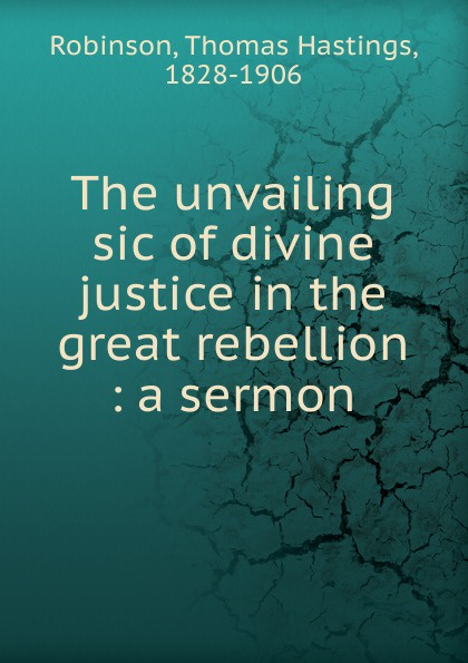 Thomas Hastings Robinson The unvailing sic of divine justice in the great rebellion цена