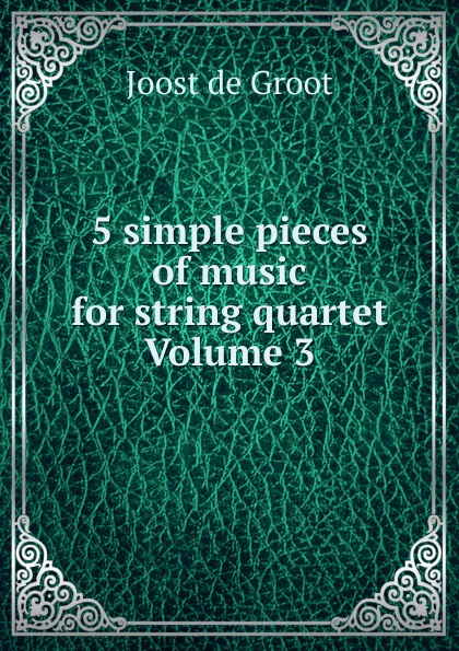 Joost de Groot 5 simple pieces of music for string quartet Volume 3 5 pieces lot p3020l to220
