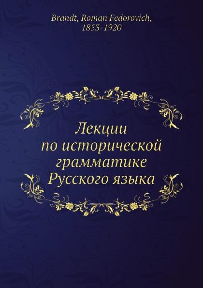 Р. Ф. Брандт Лекции по исторической грамматике Русского языка
