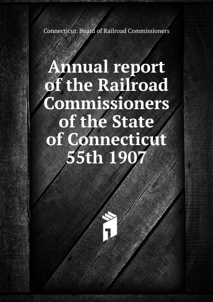 Annual report of the Railroad Commissioners of the State of Connecticut, 55th 1907