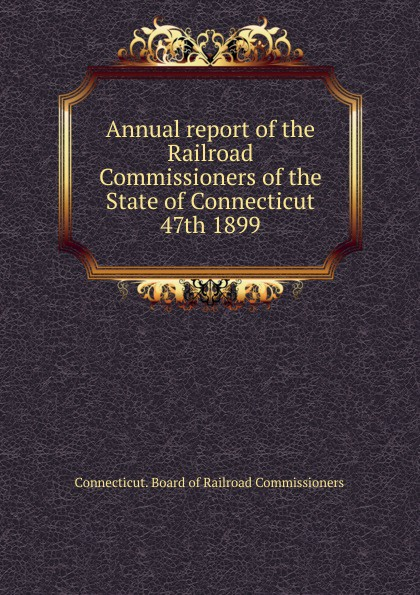 Annual report of the Railroad Commissioners of the State of Connecticut, 47th 1899