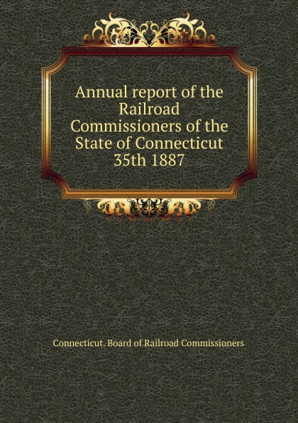 Annual report of the Railroad Commissioners of the State of Connecticut, 35th 1887