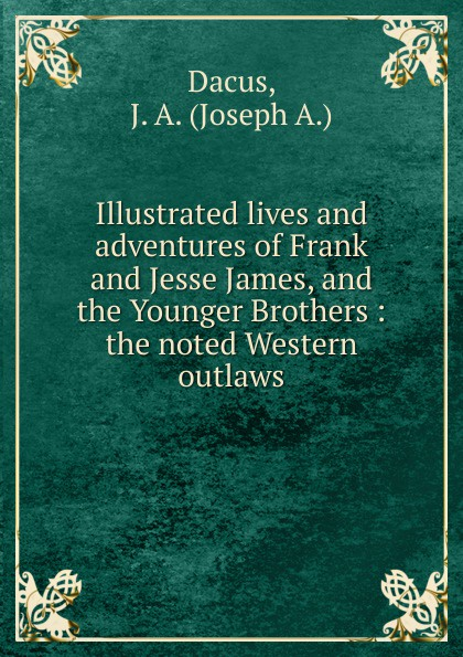 Joseph A. Dacus Illustrated lives and adventures of Frank and Jesse James, and the Younger Brothers phillip j morledge the many legends of jesse james