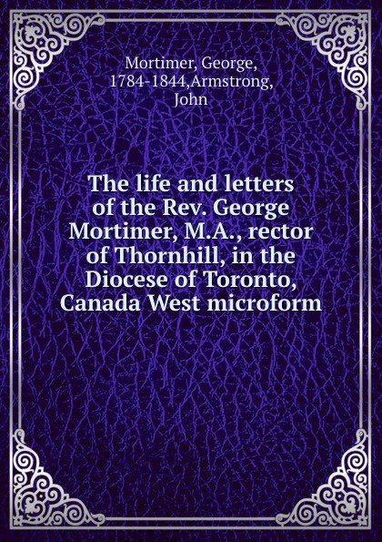 George Mortimer The life and letters of the Rev. George Mortimer, M.A., rector of Thornhill, in the Diocese of Toronto, Canada West microform rev j d speer the story of china in canada