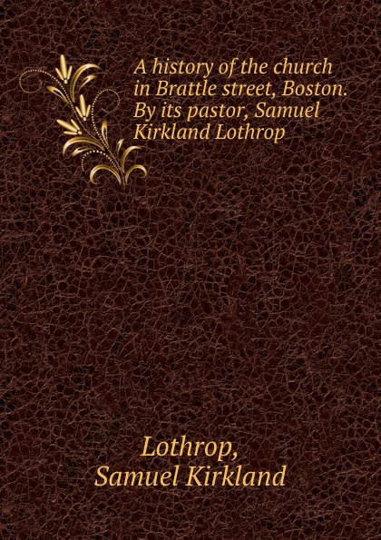 Samuel Kirkland Lothrop A history of the church in Brattle street, Boston. By its pastor, Samuel Kirkland Lothrop jason hess k w kirkland investigation of davis swamp