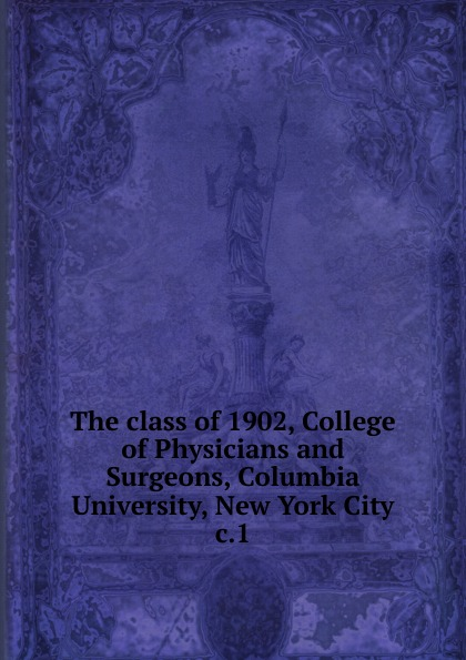 The class of 1902, College of Physicians and Surgeons, Columbia University, New York City columbia university class of the nineteen hundred eight class book