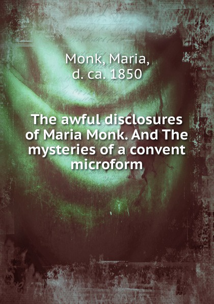 Maria Monk The awful disclosures of Maria Monk. And The mysteries of a convent microform the monk