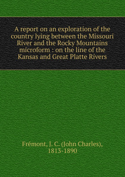 John Charles Frémont A report on an exploration of the country lying between the Missouri River and the Rocky Mountains microform river between