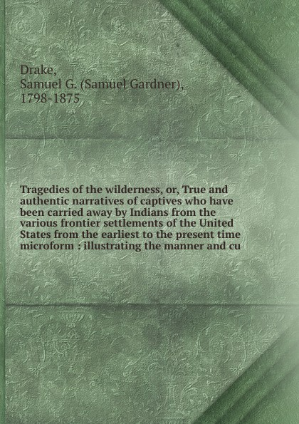 Samuel Gardner Drake Tragedies of the wilderness. Or, True and authentic narratives of captives who have been carried away by Indians from the various frontier settlements of the United States from the earliest to the present time microform william abbatt a history of the united states and its people from their earliest records to the present time volume 6