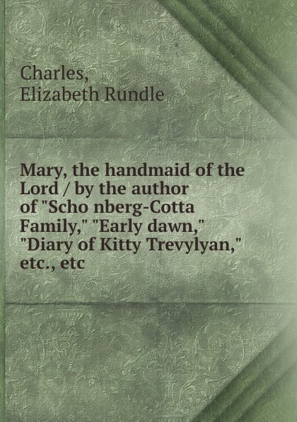 Elizabeth Rundle Charles Mary, the handmaid of the Lord / by the author of Schonberg-Cotta Family, Early dawn, Diary of Kitty Trevylyan, etc., etc elizabeth mayne lord of the isle