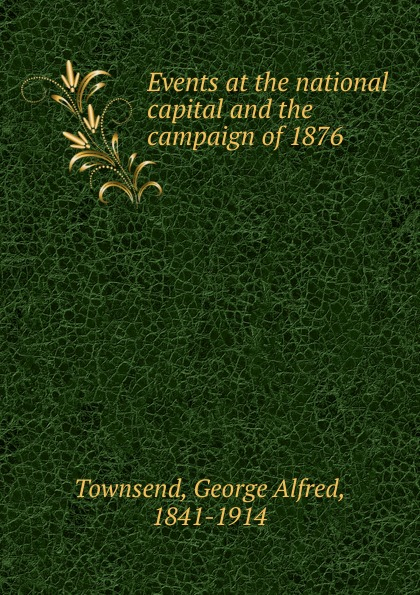 George Alfred Townsend Events at the national capital and the campaign of 1876 цена