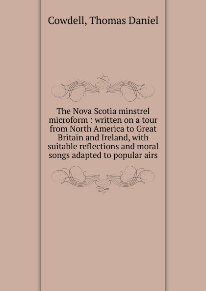 Thomas Daniel Cowdell The Nova Scotia minstrel microform charles lyell travels in north america canada and nova scotia microform