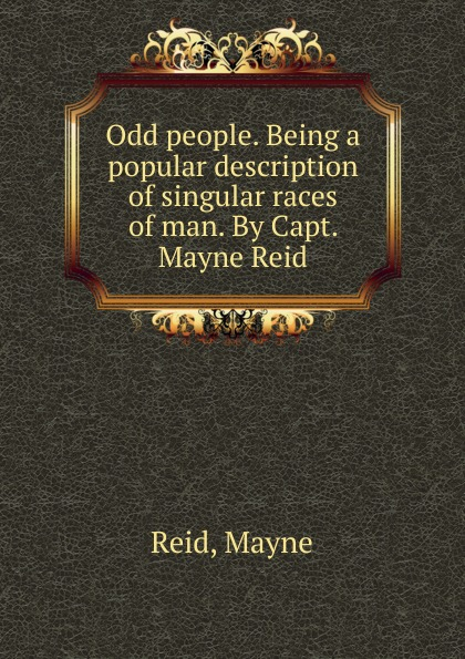 Reid Mayne Odd people. Being a popular description of singular races of man. By Capt. Mayne Reid captain mayne reid the cliff climbers