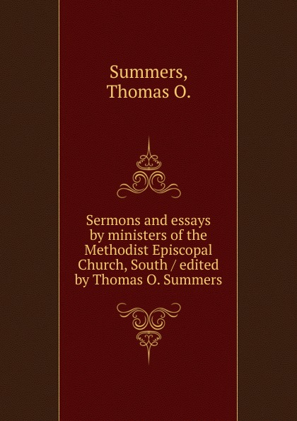 Thomas O. Summers Sermons and essays by ministers of the Methodist Episcopal Church, South / edited by Thomas O. Summers shelly o foran little zion a church baptized by fire