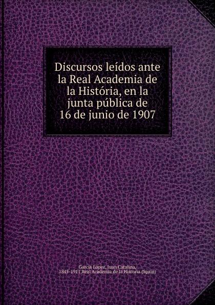 Juan Catalina García López Discursos leidos ante la Real Academia de la Historia, en la junta publica de 16 de junio de 1907 переходник royal thermo 1 1 2х1 1 4 нар вн