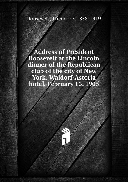 Theodore Roosevelt Address of President Roosevelt at the Lincoln dinner of the Republican club of the city of New York, Waldorf-Astoria hotel, February 13, 1905 proceedings at the twenty ninth annual lincoln dinner of the republican club of the city of new york