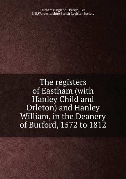 E.E. Lea The registers of Eastham (with Hanley Child and Orleton) and Hanley William, in the Deanery of Burford, 1572 to 1812 worcester the registers of churchill in oswaldslow in the deanery of worcester east